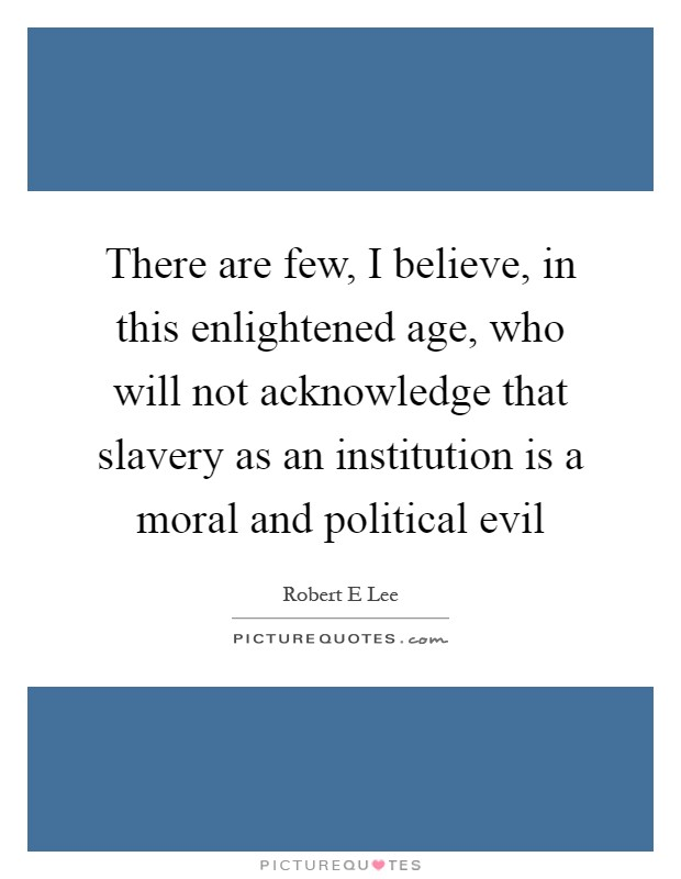 There are few, I believe, in this enlightened age, who will not acknowledge that slavery as an institution is a moral and political evil Picture Quote #1
