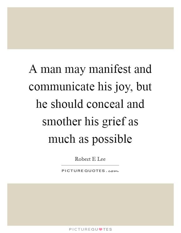 A man may manifest and communicate his joy, but he should conceal and smother his grief as much as possible Picture Quote #1
