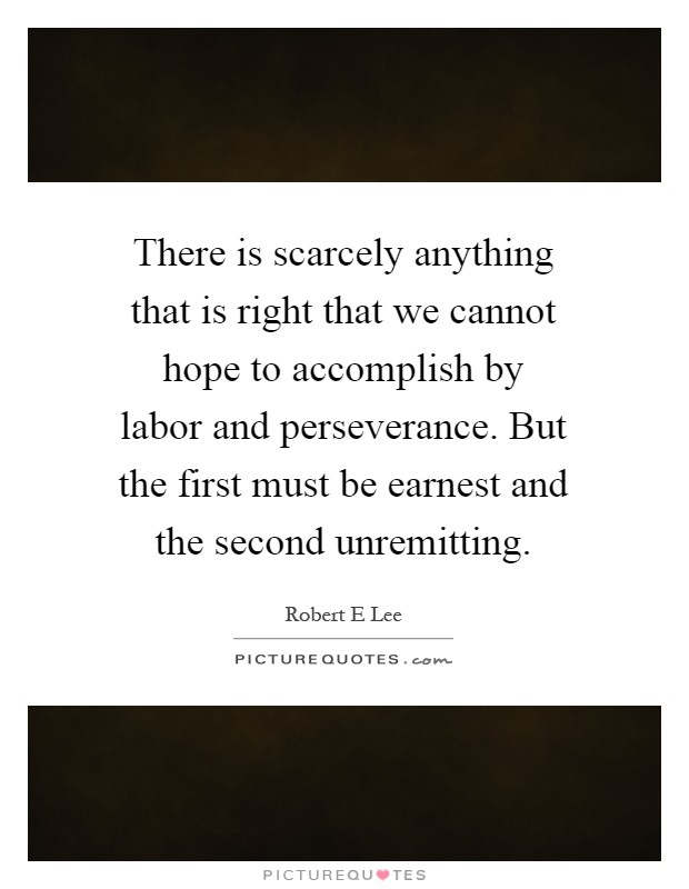 There is scarcely anything that is right that we cannot hope to accomplish by labor and perseverance. But the first must be earnest and the second unremitting Picture Quote #1
