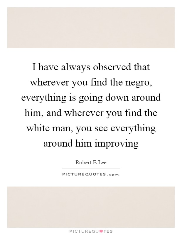 I have always observed that wherever you find the negro, everything is going down around him, and wherever you find the white man, you see everything around him improving Picture Quote #1