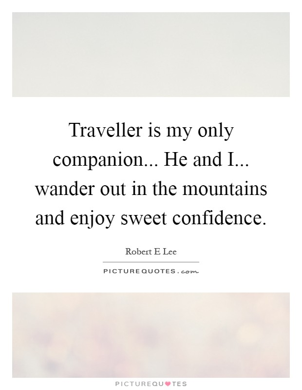 Traveller is my only companion... He and I... wander out in the mountains and enjoy sweet confidence Picture Quote #1