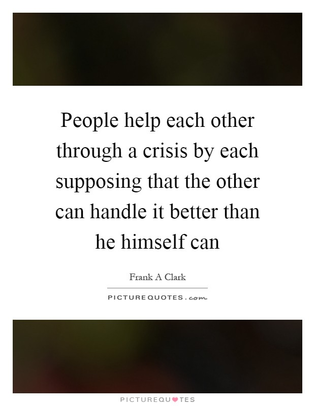 People help each other through a crisis by each supposing that the other can handle it better than he himself can Picture Quote #1