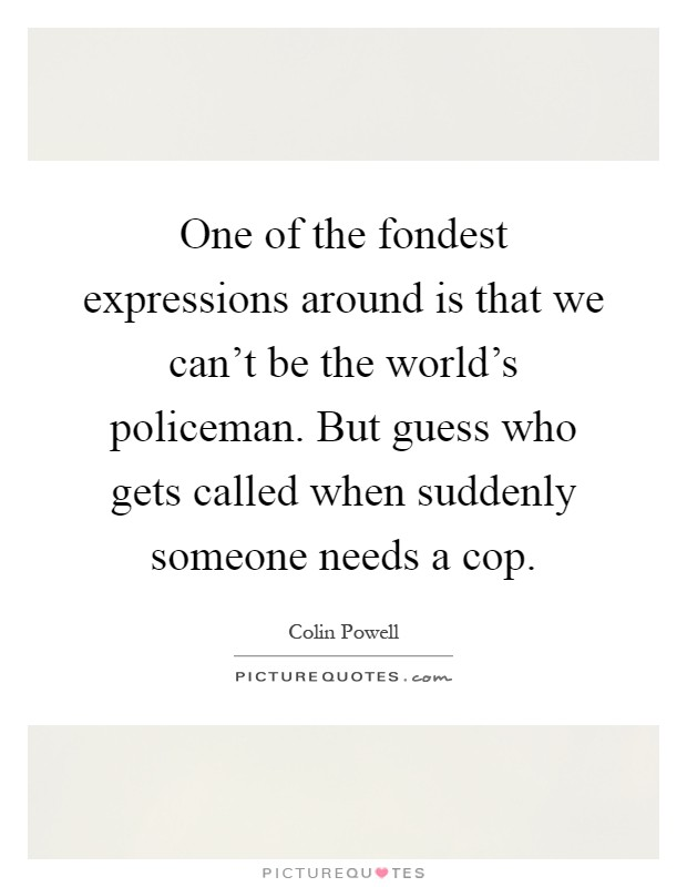 One of the fondest expressions around is that we can't be the world's policeman. But guess who gets called when suddenly someone needs a cop Picture Quote #1