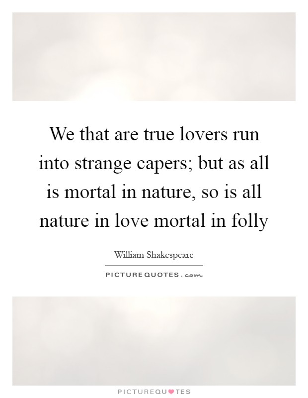 We That Are True Lovers Run Into Strange Capers; But As