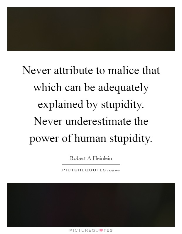 Never attribute to malice that which can be adequately explained by stupidity. Never underestimate the power of human stupidity Picture Quote #1