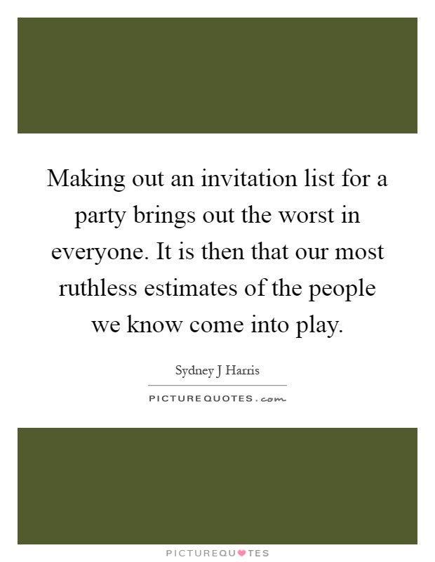 Making out an invitation list for a party brings out the worst in everyone. It is then that our most ruthless estimates of the people we know come into play Picture Quote #1
