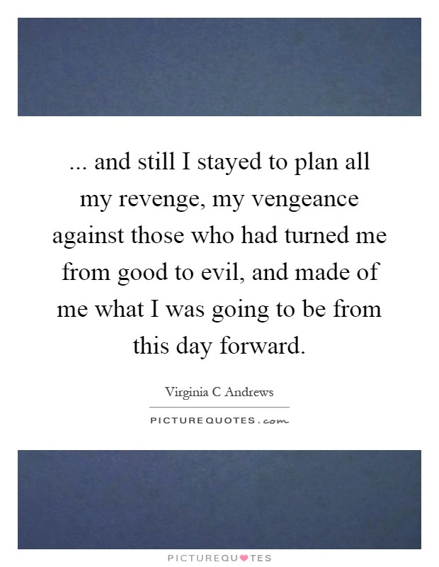 ... and still I stayed to plan all my revenge, my vengeance against those who had turned me from good to evil, and made of me what I was going to be from this day forward Picture Quote #1
