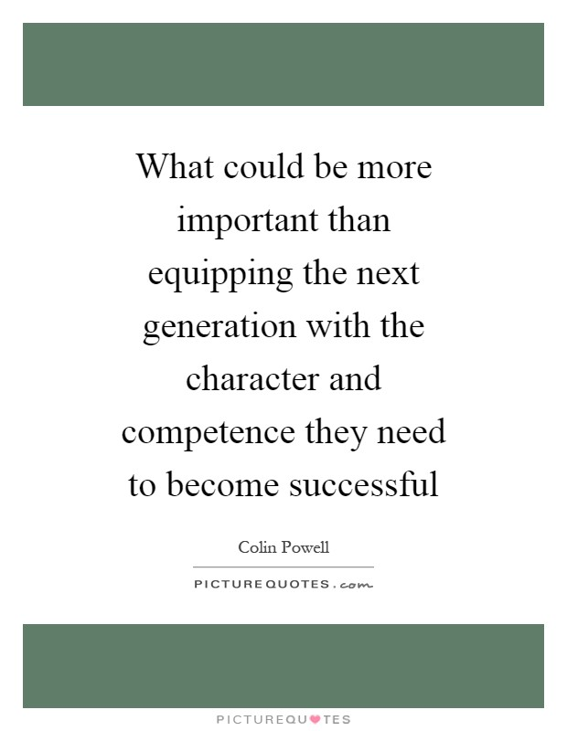 What could be more important than equipping the next generation with the character and competence they need to become successful Picture Quote #1
