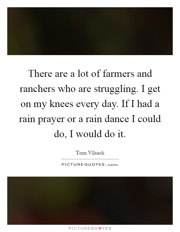 There are a lot of farmers and ranchers who are struggling. I get on my knees every day. If I had a rain prayer or a rain dance I could do, I would do it Picture Quote #1