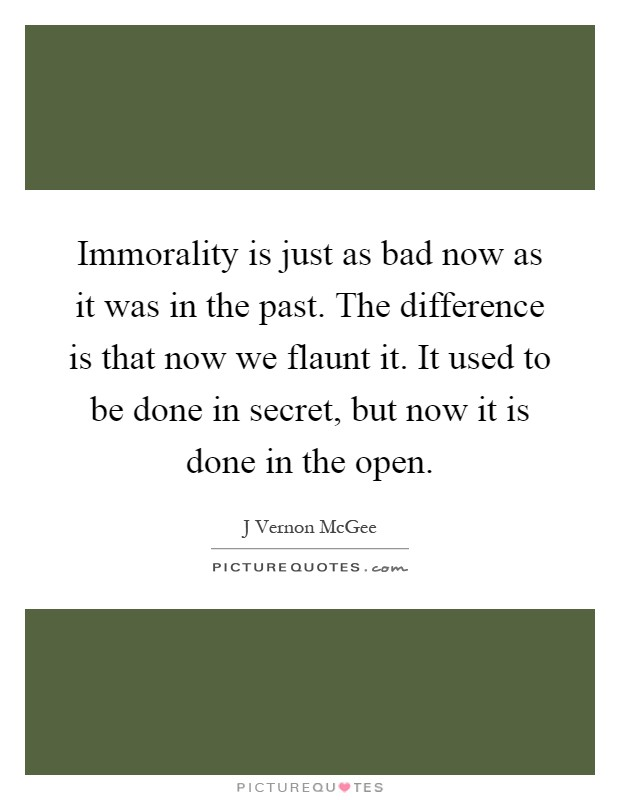 Immorality is just as bad now as it was in the past. The difference is that now we flaunt it. It used to be done in secret, but now it is done in the open Picture Quote #1