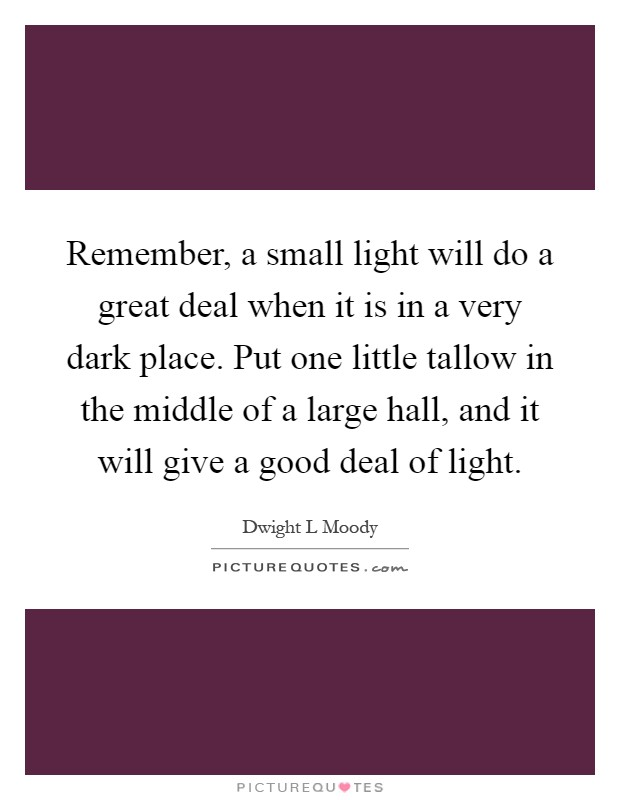 Remember, a small light will do a great deal when it is in a very dark place. Put one little tallow in the middle of a large hall, and it will give a good deal of light Picture Quote #1