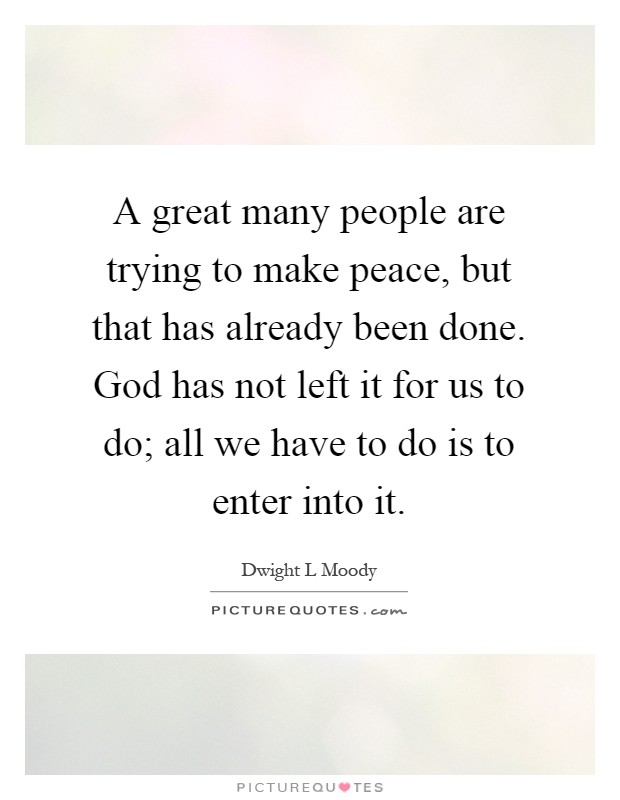 A great many people are trying to make peace, but that has already been done. God has not left it for us to do; all we have to do is to enter into it Picture Quote #1