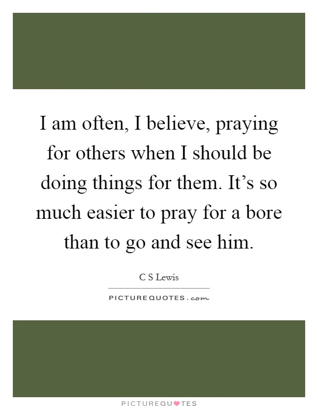 I am often, I believe, praying for others when I should be doing things for them. It's so much easier to pray for a bore than to go and see him Picture Quote #1
