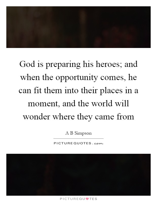 God is preparing his heroes; and when the opportunity comes, he can fit them into their places in a moment, and the world will wonder where they came from Picture Quote #1