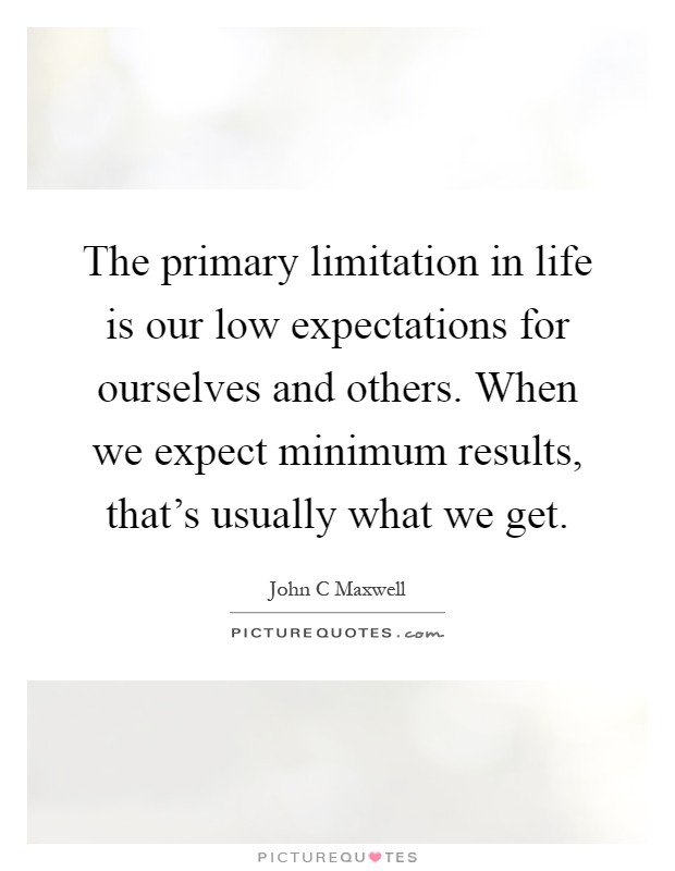 The primary limitation in life is our low expectations for ourselves and others. When we expect minimum results, that's usually what we get Picture Quote #1