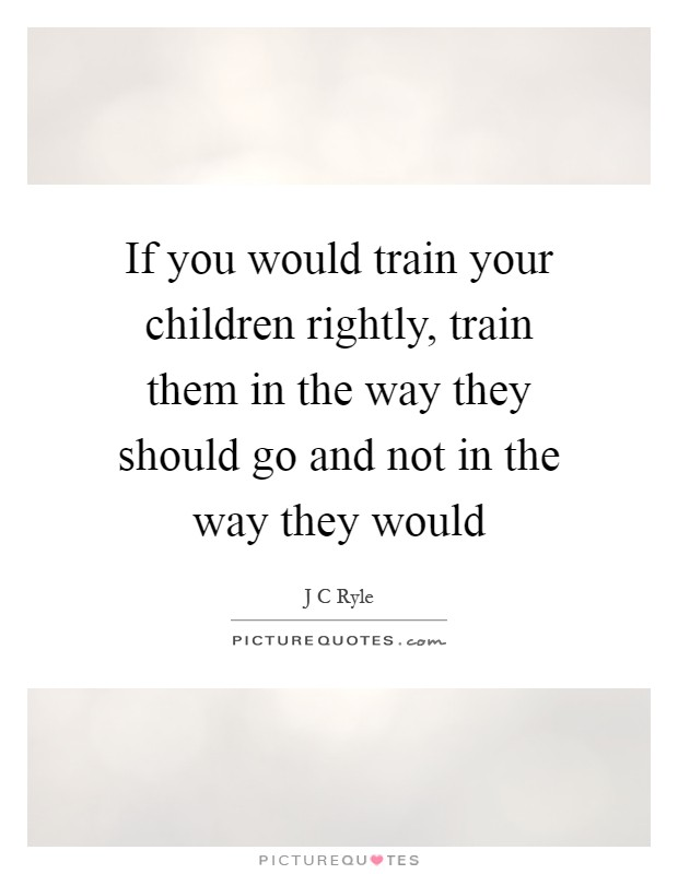 If you would train your children rightly, train them in the way they should go and not in the way they would Picture Quote #1