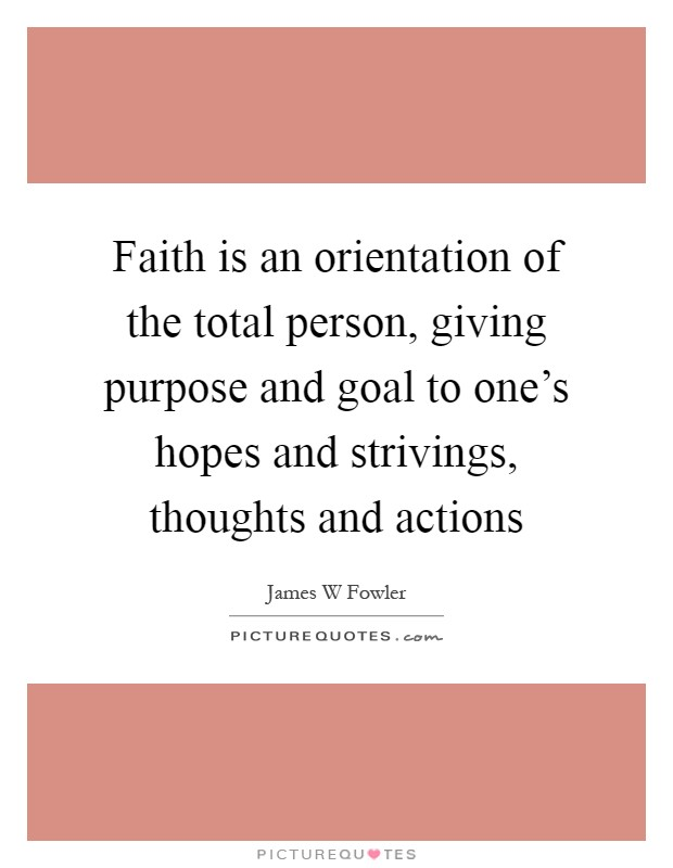 Faith is an orientation of the total person, giving purpose and goal to one's hopes and strivings, thoughts and actions Picture Quote #1