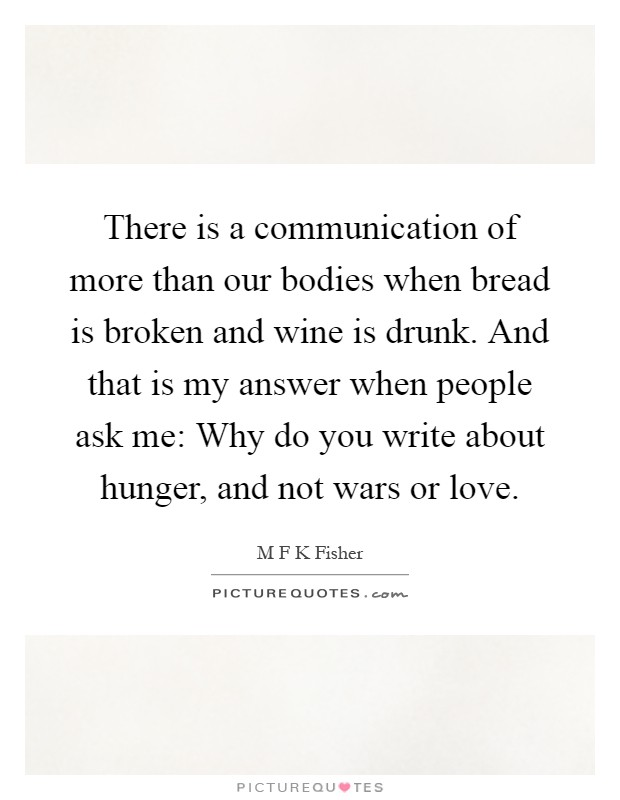 There is a communication of more than our bodies when bread is broken and wine is drunk. And that is my answer when people ask me: Why do you write about hunger, and not wars or love Picture Quote #1