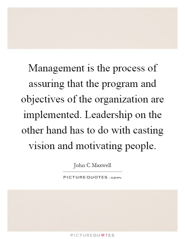 Management is the process of assuring that the program and objectives of the organization are implemented. Leadership on the other hand has to do with casting vision and motivating people Picture Quote #1