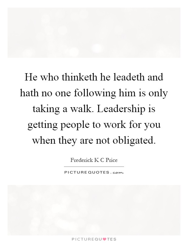 He who thinketh he leadeth and hath no one following him is only taking a walk. Leadership is getting people to work for you when they are not obligated Picture Quote #1