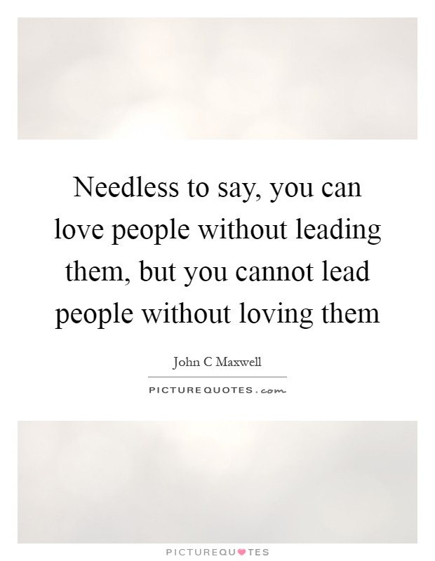 Needless to say, you can love people without leading them, but you cannot lead people without loving them Picture Quote #1