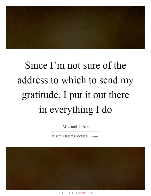 Since I'm not sure of the address to which to send my gratitude, I put it out there in everything I do Picture Quote #1
