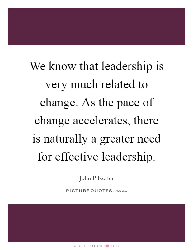 We know that leadership is very much related to change. As the pace of change accelerates, there is naturally a greater need for effective leadership Picture Quote #1