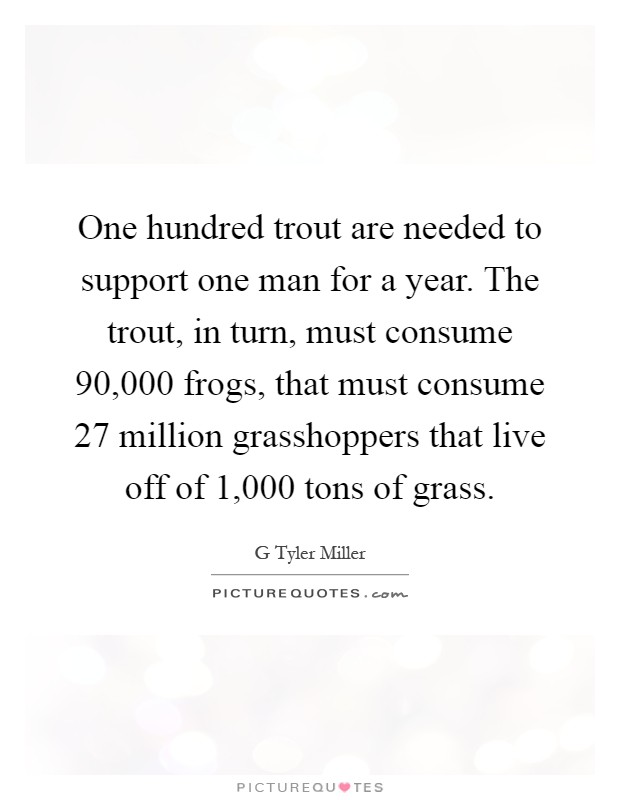 One hundred trout are needed to support one man for a year. The trout, in turn, must consume 90,000 frogs, that must consume 27 million grasshoppers that live off of 1,000 tons of grass Picture Quote #1