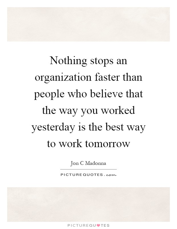 Nothing stops an organization faster than people who believe that the way you worked yesterday is the best way to work tomorrow Picture Quote #1