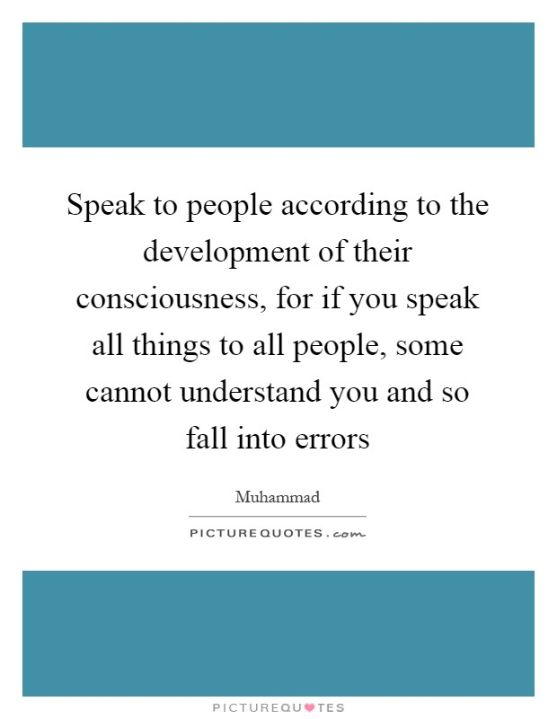 Speak to people according to the development of their consciousness, for if you speak all things to all people, some cannot understand you and so fall into errors Picture Quote #1