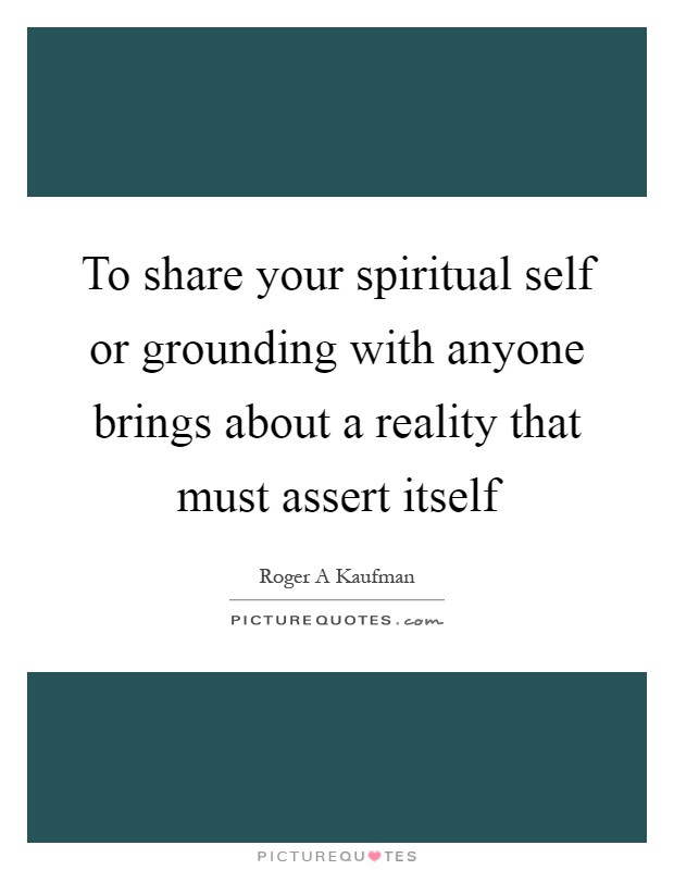 To share your spiritual self or grounding with anyone brings about a reality that must assert itself Picture Quote #1