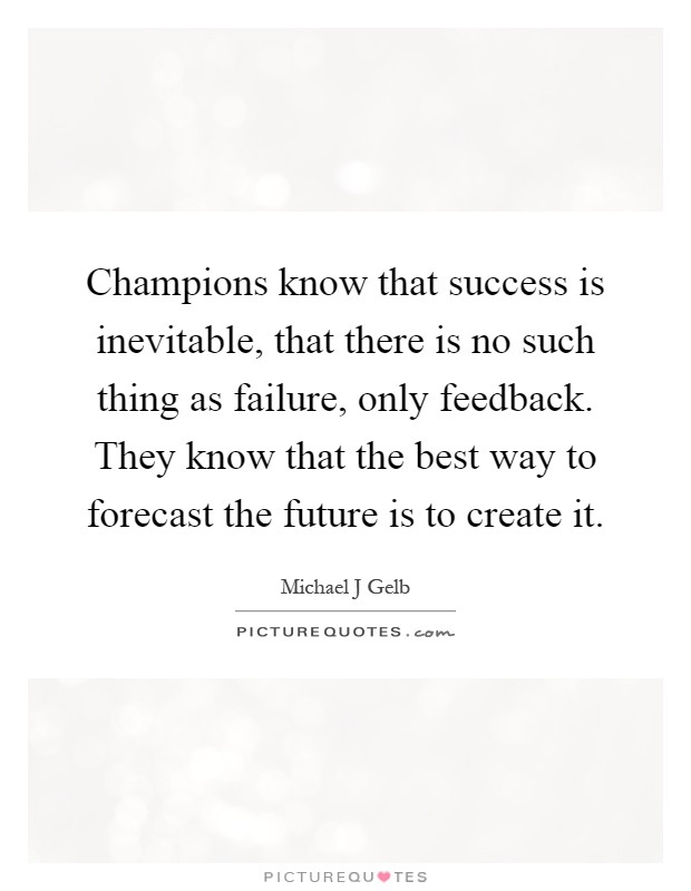 Champions know that success is inevitable, that there is no such thing as failure, only feedback. They know that the best way to forecast the future is to create it Picture Quote #1