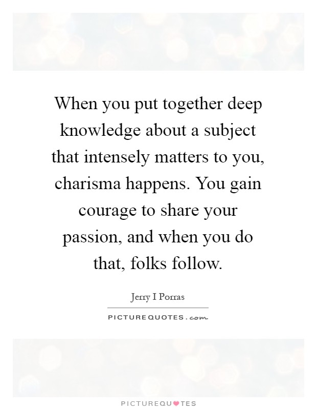 When you put together deep knowledge about a subject that intensely matters to you, charisma happens. You gain courage to share your passion, and when you do that, folks follow Picture Quote #1