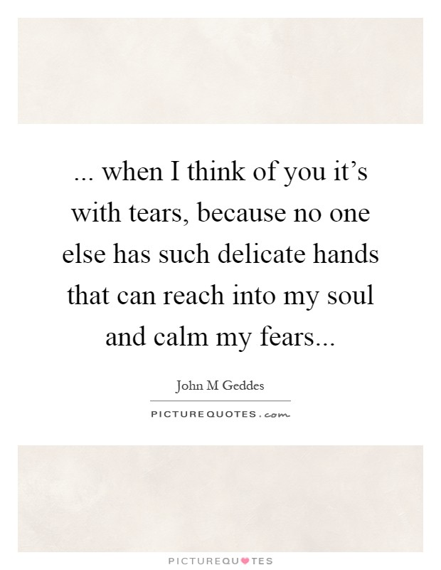 ... when I think of you it's with tears, because no one else has such delicate hands that can reach into my soul and calm my fears Picture Quote #1
