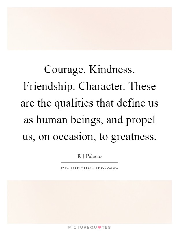 Courage. Kindness. Friendship. Character. These are the qualities that define us as human beings, and propel us, on occasion, to greatness Picture Quote #1