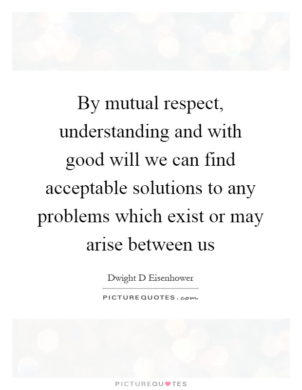 By mutual respect, understanding and with good will we can find acceptable solutions to any problems which exist or may arise between us Picture Quote #1
