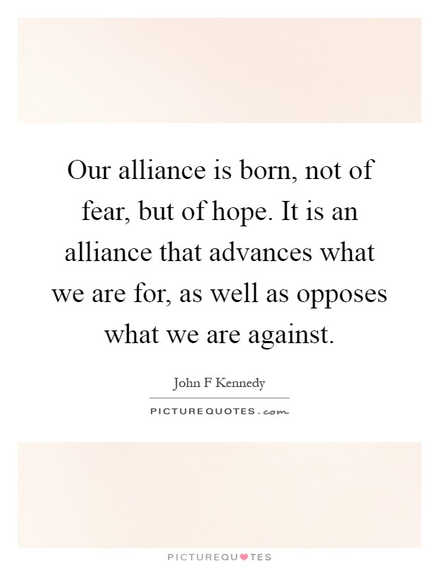 Our alliance is born, not of fear, but of hope. It is an alliance that advances what we are for, as well as opposes what we are against Picture Quote #1