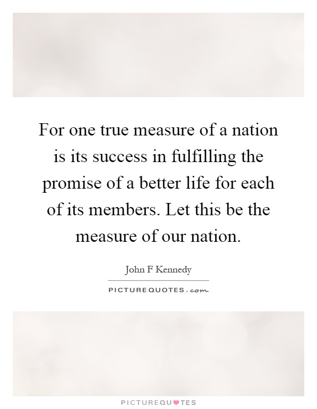 For one true measure of a nation is its success in fulfilling the promise of a better life for each of its members. Let this be the measure of our nation Picture Quote #1