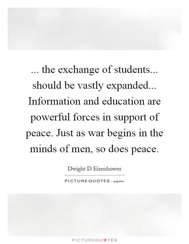 ... the exchange of students... should be vastly expanded... Information and education are powerful forces in support of peace. Just as war begins in the minds of men, so does peace Picture Quote #1