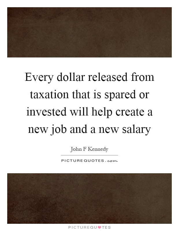 Every dollar released from taxation that is spared or invested will help create a new job and a new salary Picture Quote #1
