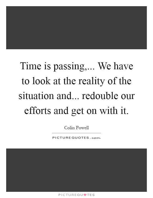 Time is passing,... We have to look at the reality of the situation and... redouble our efforts and get on with it Picture Quote #1