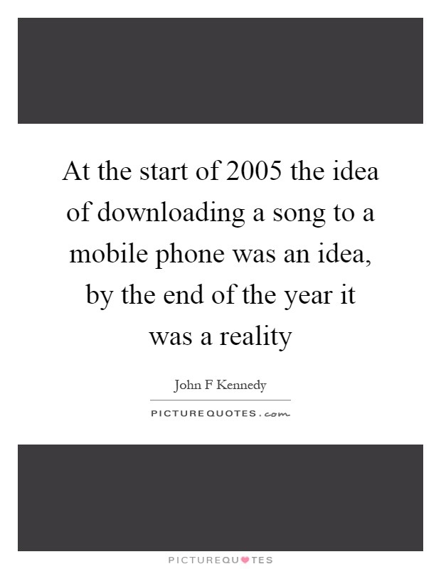 At the start of 2005 the idea of downloading a song to a mobile phone was an idea, by the end of the year it was a reality Picture Quote #1