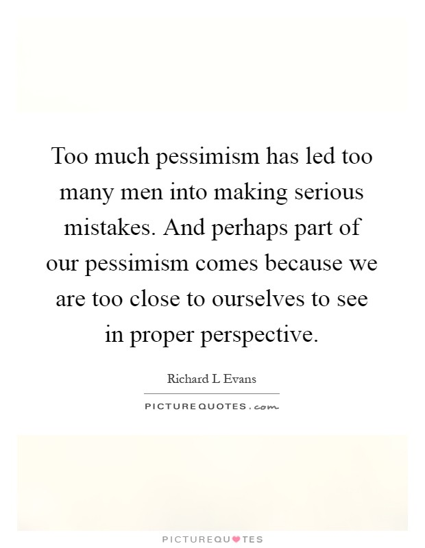 Too much pessimism has led too many men into making serious mistakes. And perhaps part of our pessimism comes because we are too close to ourselves to see in proper perspective Picture Quote #1