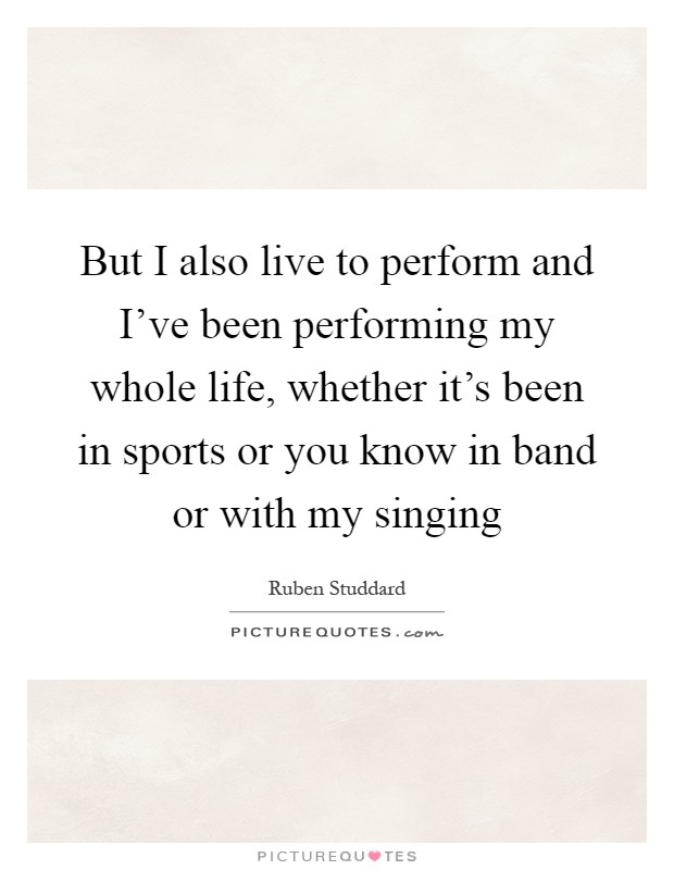 But I also live to perform and I've been performing my whole life, whether it's been in sports or you know in band or with my singing Picture Quote #1