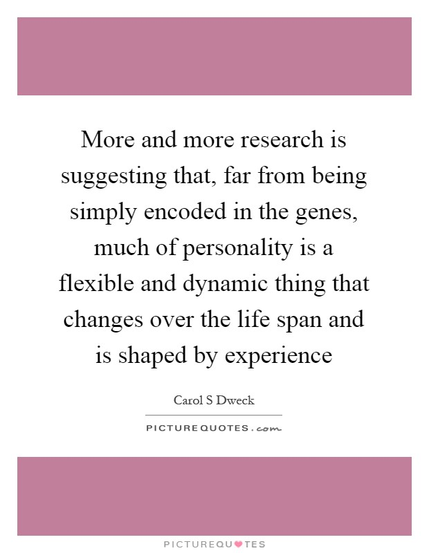 More and more research is suggesting that, far from being simply encoded in the genes, much of personality is a flexible and dynamic thing that changes over the life span and is shaped by experience Picture Quote #1