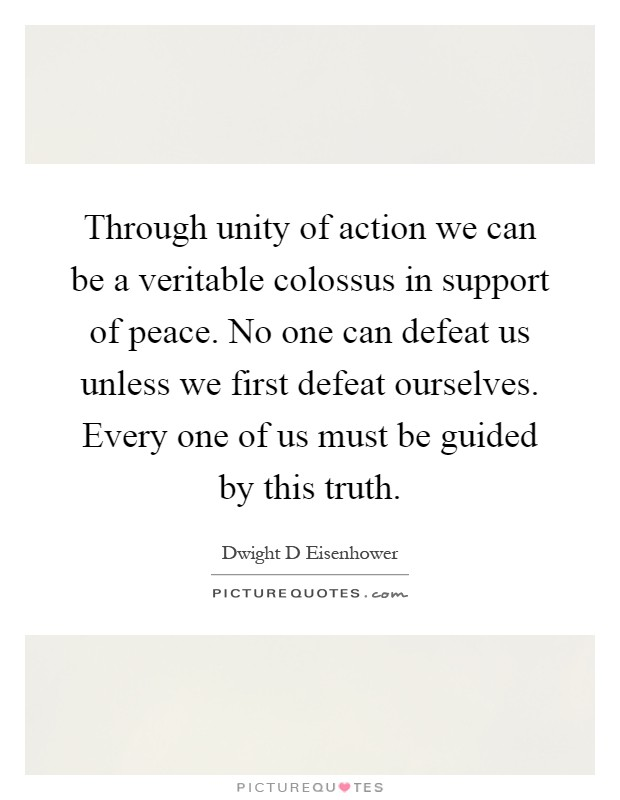 Through unity of action we can be a veritable colossus in support of peace. No one can defeat us unless we first defeat ourselves. Every one of us must be guided by this truth Picture Quote #1