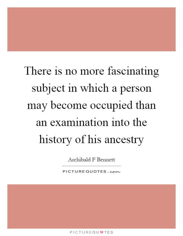 There is no more fascinating subject in which a person may become occupied than an examination into the history of his ancestry Picture Quote #1