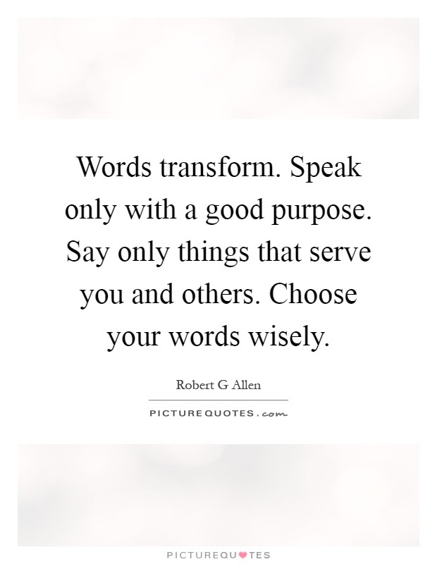 Words transform. Speak only with a good purpose. Say only things that serve you and others. Choose your words wisely Picture Quote #1