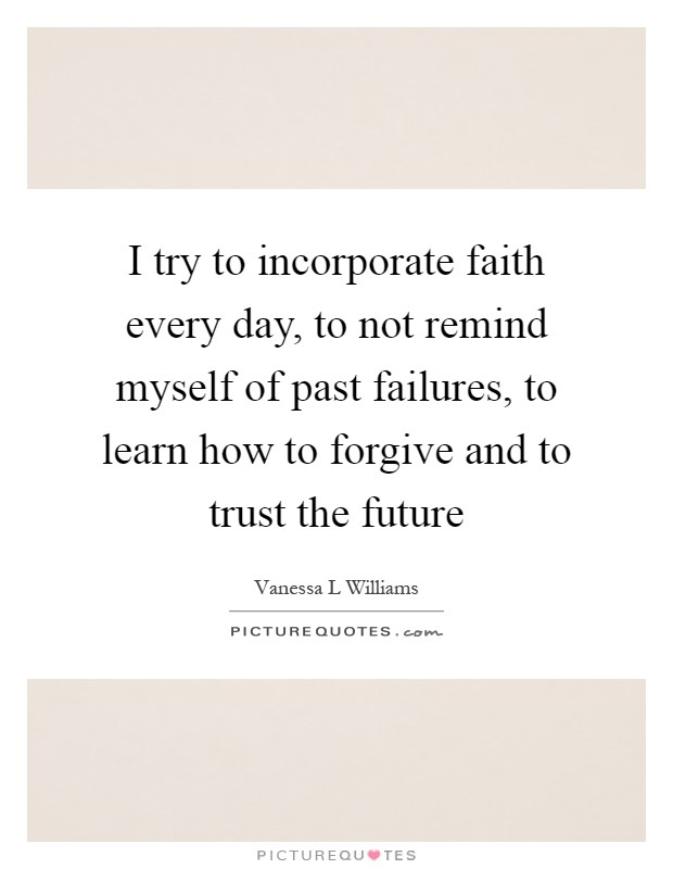 I try to incorporate faith every day, to not remind myself of past failures, to learn how to forgive and to trust the future Picture Quote #1