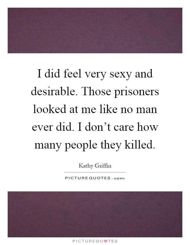 I did feel very sexy and desirable. Those prisoners looked at me like no man ever did. I don't care how many people they killed Picture Quote #1
